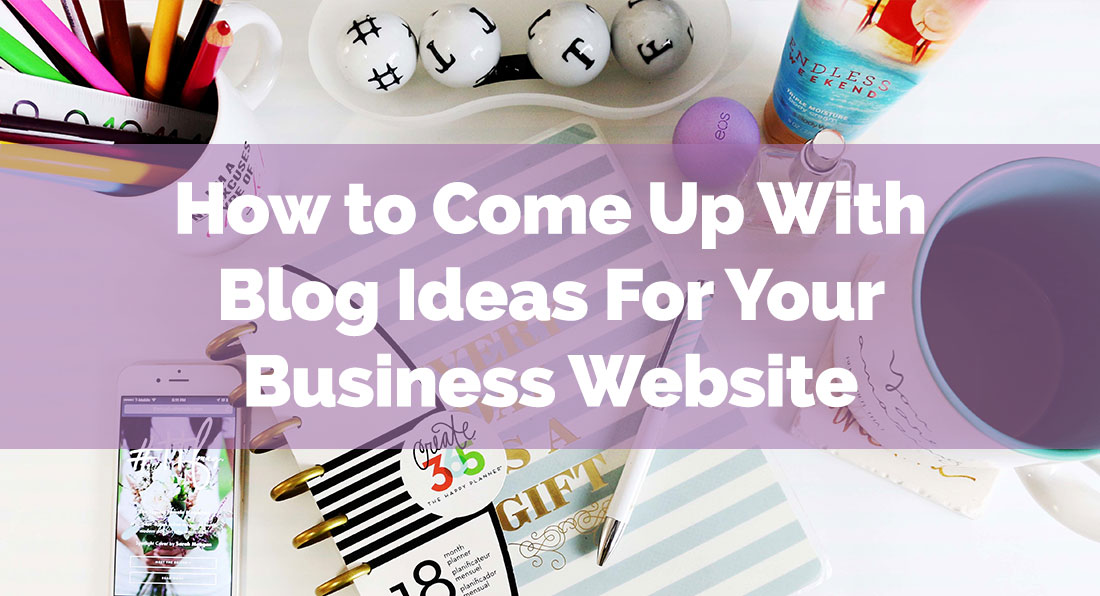 How to Come Up With Blog Ideas For Your Business Website